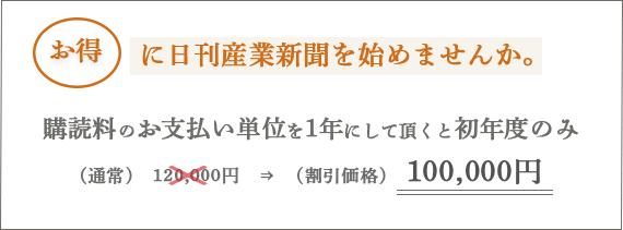 お得に日刊産業新聞を始めませんか。購読料のお支払い単位を1年にして頂くと初年度のみ (通常)120,000円 → (割引価格)100,000円 (※すべて税抜価格です。)